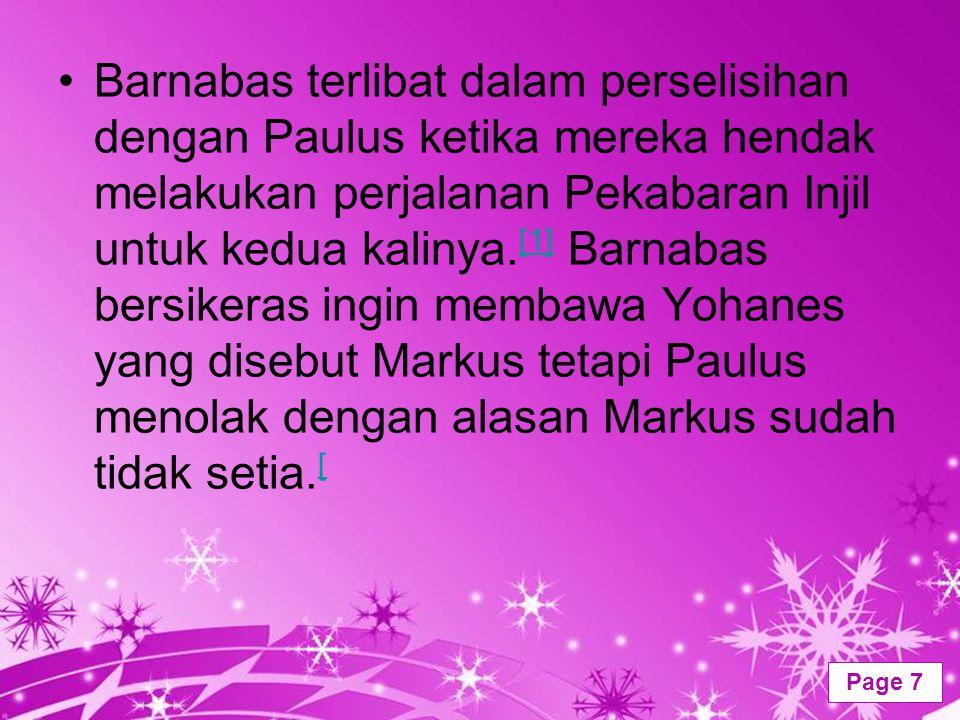 Barnabas terlibat dalam perselisihan dengan Paulus ketika mereka hendak melakukan perjalanan Pekabaran Injil untuk kedua kalinya.[1] Barnabas bersikeras ingin membawa Yohanes yang disebut Markus tetapi Paulus menolak dengan alasan Markus sudah tidak setia.[
